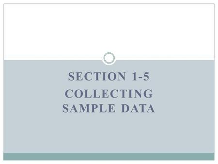 SECTION 1-5 COLLECTING SAMPLE DATA. Key Concept  If sample data are not collected in an appropriate way, the data may be so completely useless that no.
