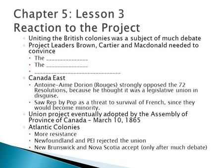 ◦ Uniting the British colonies was a subject of much debate ◦ Project Leaders Brown, Cartier and Macdonald needed to convince  The _______________  _______________________________.