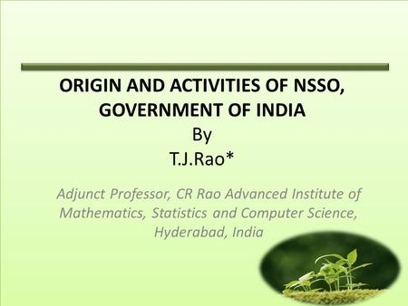 ORIGIN AND ACTIVITIES OF NSSO, GOVERNMENT OF <strong>INDIA</strong> By T.J.Rao* Adjunct Professor, CR Rao Advanced Institute of Mathematics, Statistics and Computer Science,
