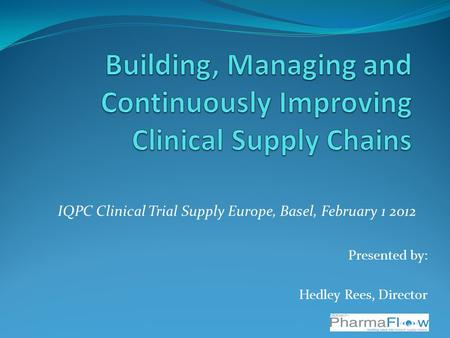 IQPC Clinical Trial Supply Europe, Basel, February 1 2012 Presented by: Hedley Rees, Director.