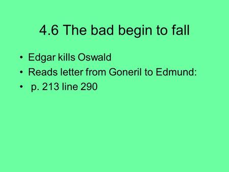 4.6 The bad begin to fall Edgar kills Oswald Reads letter from Goneril to Edmund: p. 213 line 290.