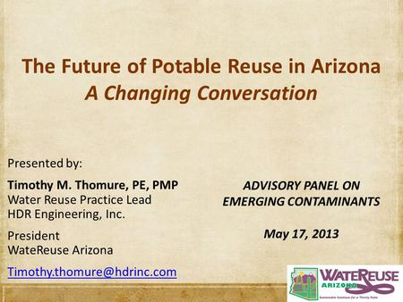 The Future of Potable Reuse in Arizona A Changing Conversation Presented by: Timothy M. Thomure, PE, PMP Water Reuse Practice Lead HDR Engineering, Inc.