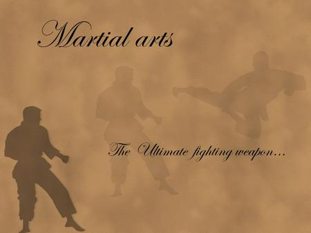 Martial arts The Ultimate fighting weapon…. I ntro Martial Arts : systems of combined practices, traditions of training for combat Martial arts : 1. Single.