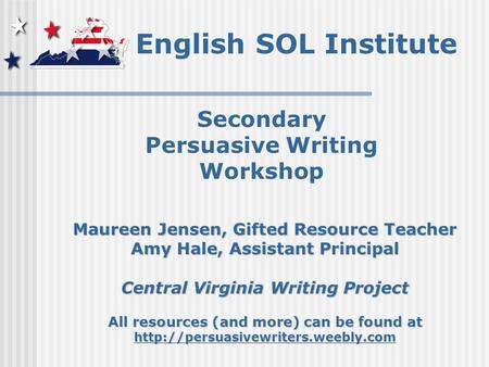 English SOL Institute Secondary Persuasive Writing Workshop Maureen Jensen, Gifted Resource Teacher Amy Hale, Assistant Principal Central Virginia Writing.