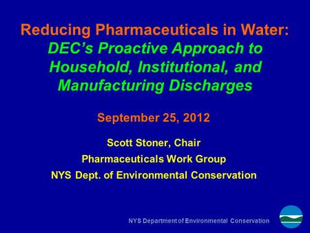 NYS Department of Environmental Conservation Reducing Pharmaceuticals in Water: DEC's Proactive Approach to Household, Institutional, and Manufacturing.