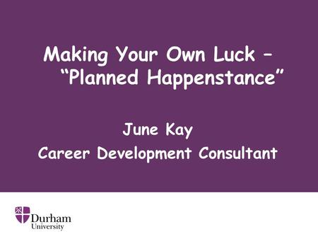 "Making Your Own Luck – ""Planned Happenstance"" June Kay Career Development Consultant."