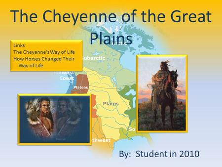 By: Student in 2010 The Cheyenne of the Great Plains Links The Cheyenne's Way of Life How Horses Changed Their Way of Life Links The Cheyenne's Way of.