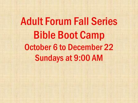 Adult Forum Fall Series Bible Boot Camp October 6 to December 22 Sundays at 9:00 AM.