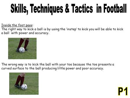 Inside the foot pass: The right way to kick a ball is by using the 'instep' to kick you will be able to kick a ball with power and accuracy. The wrong.