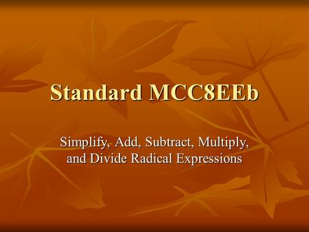 Standard MCC8EEb Simplify, Add, Subtract, Multiply, and Divide Radical Expressions.