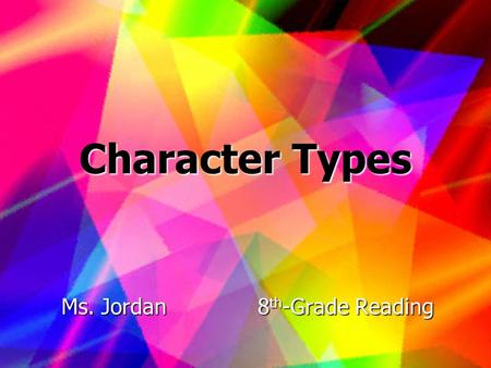 Character Types Ms. Jordan8 th -Grade Reading. Introduction This lesson is about the different types of characters found in literature. We will study.