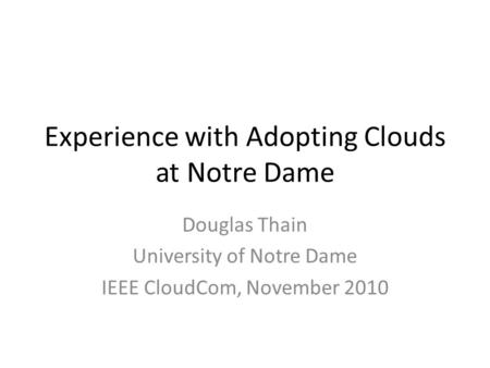Experience with Adopting Clouds at Notre Dame Douglas Thain University of Notre Dame IEEE CloudCom, November 2010.