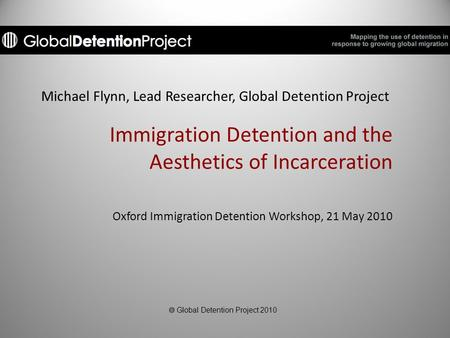 Michael Flynn, Lead Researcher, Global Detention Project Immigration Detention and the Aesthetics of Incarceration Oxford Immigration Detention Workshop,