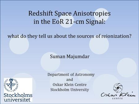 Suman Majumdar Department of Astronomy and Oskar Klein Centre Stockholm University Redshift Space Anisotropies in the EoR 21-cm Signal: what do they tell.