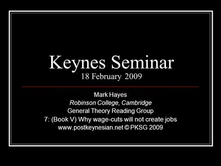 Keynes Seminar 18 February 2009 Mark Hayes Robinson College, Cambridge General Theory Reading Group 7: (Book V) Why wage-cuts will not create jobs www.postkeynesian.net.