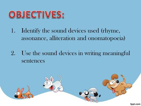 1.Identify the sound devices used (rhyme, assonance, alliteration and onomatopoeia) 2.Use the sound devices in writing meaningful sentences.