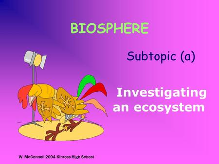 W. McConnell 2004 Kinross High School BIOSPHERE Subtopic (a) Investigating an ecosystem.