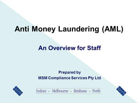 Anti Money Laundering (AML) An Overview for Staff Prepared by MSM Compliance Services Pty Ltd.