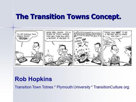 The Transition Towns Concept. Rob Hopkins Transition Town Totnes * Plymouth University * TransitionCulture.org.