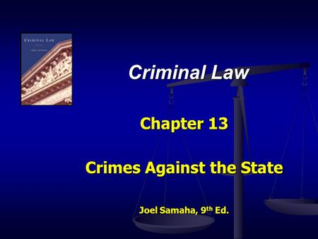 Criminal Law Chapter 13 Crimes Against the State Joel Samaha, 9 th Ed.