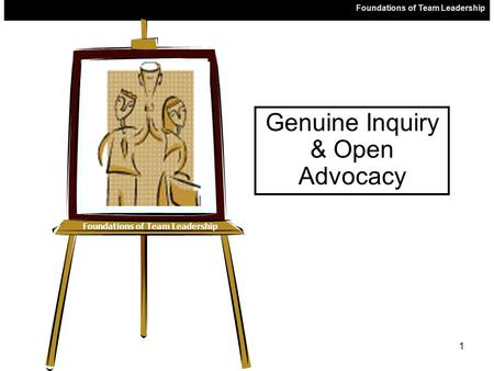 Foundations of Team Leadership 1 Genuine Inquiry & Open Advocacy.
