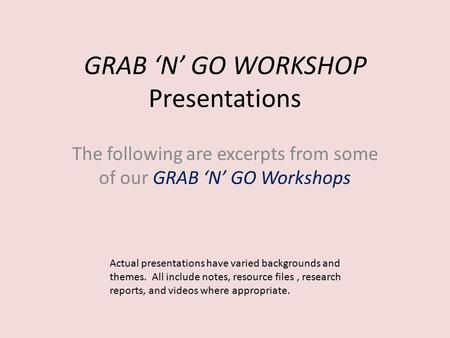 GRAB 'N' GO WORKSHOP Presentations The following are excerpts from some of our GRAB 'N' GO Workshops Actual presentations have varied backgrounds and.
