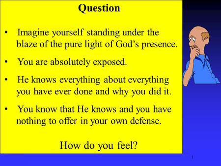 1 Question Imagine yourself standing under the blaze of the pure light of God's presence. You are absolutely exposed. He knows everything about everything.