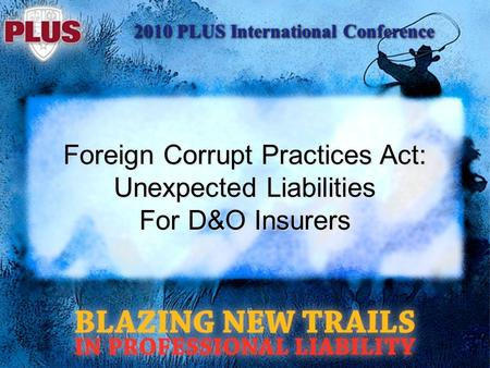 2010 PLUS International Conference Foreign Corrupt Practices Act: Unexpected Liabilities For D&O Insurers.