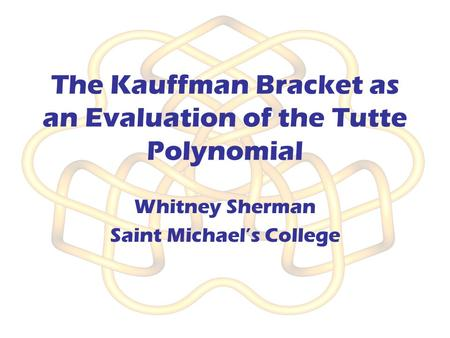 The Kauffman Bracket as an Evaluation of the Tutte Polynomial Whitney Sherman Saint Michael's College.
