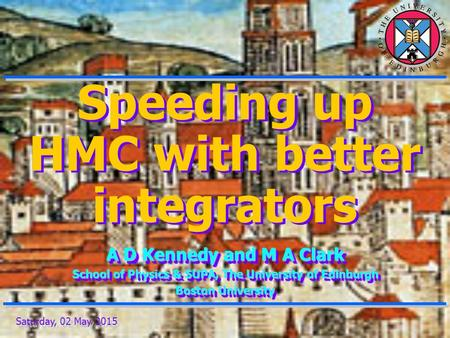 Saturday, 02 May 2015 Speeding up HMC with better integrators A D Kennedy and M A Clark School of Physics & SUPA, The University of Edinburgh Boston University.