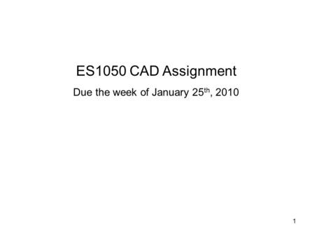 1 ES1050 CAD Assignment Due the week of January 25 th, 2010.