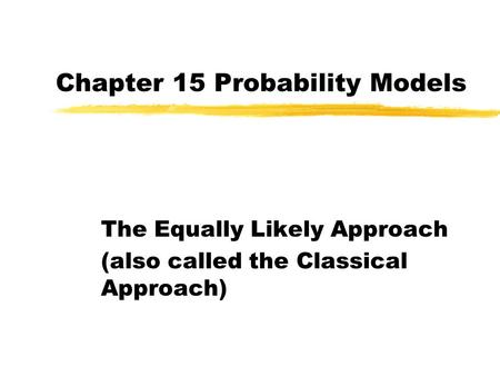 Chapter 15 Probability Models The Equally Likely Approach (also called the Classical Approach)