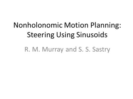 Nonholonomic Motion Planning: Steering Using Sinusoids R. M. Murray and S. S. Sastry.