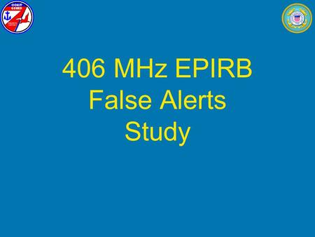 406 MHz EPIRB False Alerts Study. EPIRB False Alerts Study Study was research project by: Larry Yarbrough, USCG District 7 (dpi) Newton Anderson, USCG.