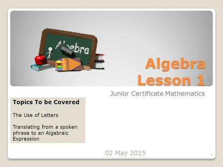 Algebra Lesson 1 Junior Certificate Mathematics 1 Topics To be Covered The Use of Letters Translating from a spoken phrase to an Algebraic Expression 02.