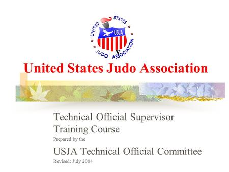 United States Judo Association Technical Official Supervisor Training Course Prepared by the USJA Technical Official Committee Revised: July 2004.