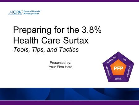 Preparing for the 3.8% Health Care Surtax Tools, Tips, and Tactics Presented by: Your Firm Here.