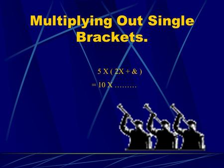 Multiplying Out Single Brackets. 5 X ( 2X + & ) = 10 X ………