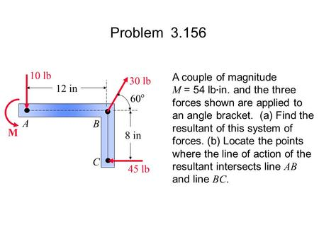 Problem 3.156 M A B C 12 in 8 in 60 o 45 lb 30 lb 10 lb A couple of magnitude M = 54 lb. in. and the three forces shown are applied to an angle bracket.