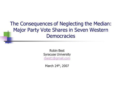 The Consequences of Neglecting the Median: Major Party Vote Shares in Seven Western Democracies Robin Best Syracuse University March 24.