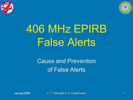 January 2009L. T. Yabrough, U.S. Coast Guard1 406 MHz EPIRB False Alerts Cause and Prevention of False Alerts.