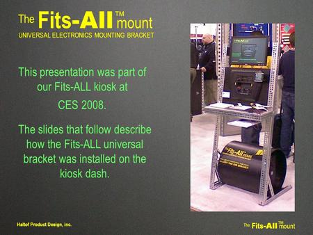 The Fits -All mount TM UNIVERSAL ELECTRONICS MOUNTING BRACKET The Fits -All mount TM Haltof Product Design, inc. This presentation was part of our Fits-ALL.