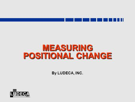 MEASURING POSITIONAL CHANGE By LUDECA, INC.. www.ludeca.com Positional Change  After startup, machines grow warmer or colder, undergo thermal gradients,