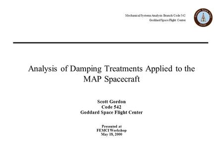 Mechanical Systems Analysis Branch/Code 542 Goddard Space Flight Center Analysis of Damping Treatments Applied to the MAP Spacecraft Scott Gordon Code.