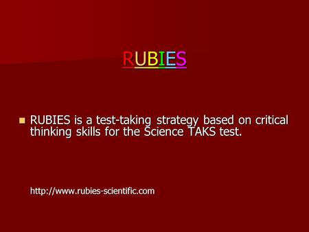 RUBIES RUBIES is a test-taking strategy based on critical thinking skills for the Science TAKS test.  http://www.rubies-scientific.com.