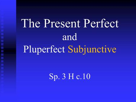 The Present Perfect and Pluperfect Subjunctive Sp. 3 H c.10.