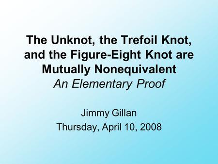 The Unknot, the Trefoil Knot, and the Figure-Eight Knot are Mutually Nonequivalent An Elementary Proof Jimmy Gillan Thursday, April 10, 2008.