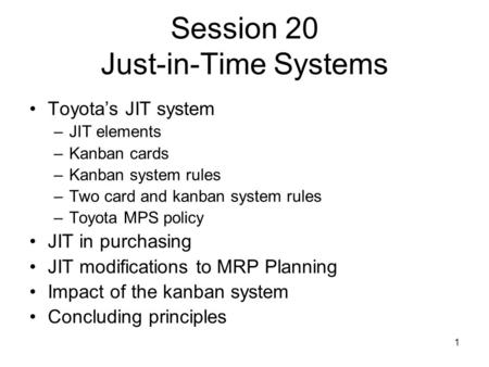 1 Session 20 Just-in-Time Systems Toyota's JIT system –JIT elements –Kanban cards –Kanban system rules –Two card and kanban system rules –Toyota MPS policy.