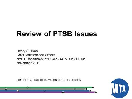 00 Review of PTSB Issues Henry Sullivan Chief Maintenance Officer NYCT Department of Buses / MTA Bus / LI Bus November 2011 CONFIDENTIAL, PROPRIETARY AND.