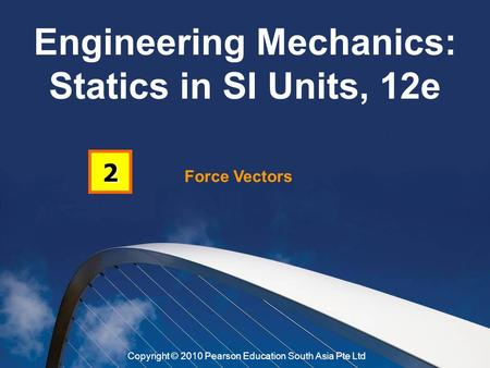 Force Vectors 2 Engineering Mechanics: Statics in SI Units, 12e Copyright © 2010 Pearson Education South Asia Pte Ltd.